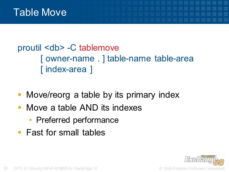Table Move proutil <db> -C tablemove [ owner-name . ] table-name table-area [ index-area ] Move/reorg a table by its primary index.